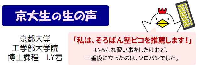 京大生の生の声 京都大学 工学部大学院 博士課程 I.Y君 私はそろばん塾ピコを推薦します! いろんな習い事をしたけれど、一番役に立ったのはソロバンでした